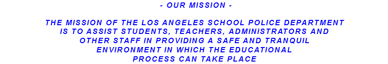- OUR MISSION - THE MISSION OF THE LOS ANGELES SCHOOL POLICE DEPARTMENT IS TO ASSIST STUDENTS, TEACHERS, ADMINISTRATORS AND OTHER STAFF IN PROVIDING A SAFE AND TRANQUIL ENVIRONMENT IN WHICH THE EDUCATIONAL PROCESS CAN TAKE PLACE
